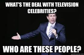 What's the deal with television celebrities? Who are these people ... via Relatably.com