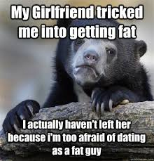 My Girlfriend tricked me into getting fat I actually haven     t left