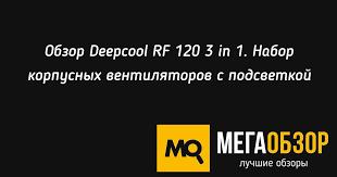 Обзор <b>Deepcool RF 120</b> 3 in 1. Набор корпусных <b>вентиляторов</b> с ...
