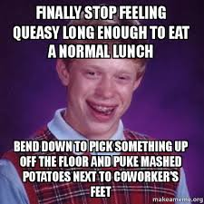 Finally stop feeling queasy long enough to eat a normal lunch Bend ... via Relatably.com