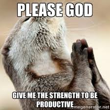 PLEASE GOD GIVE ME THE STRENGTH TO BE PRODUCTIVE - Praying Otter ... via Relatably.com