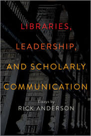 libraries  leadership  and scholarly communication  essays by rick    libraries  leadership  and scholarly communication  essays by rick anderson
