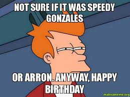 NOT SURE IF IT WAS SPEEDY GONZALES OR ARRON. ANYWAY, HAPPY ... via Relatably.com