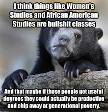 I think things like Women's Studies and African American Studies ... via Relatably.com