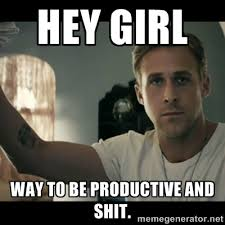 Hey girl Way to be productive and shit. - ryan gosling hey girl ... via Relatably.com