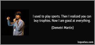 i used to play sports then i realized you can buy trophies now i  i used to play sports then i realized you can buy trophies now i