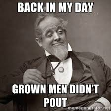 Back in my day Grown men didn't pout - 1889 [10] guy | Meme Generator via Relatably.com