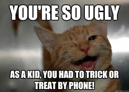 You're so ugly As a kid, you had to Trick or Treat by phone ... via Relatably.com