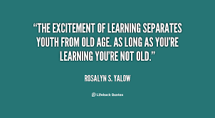 The excitement of learning separates youth from old age. As long ...