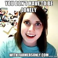 you don't have to be lonely with farmersonly.com - overly attached ... via Relatably.com