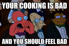 your cooking is bad AND YOU SHOULD FEEL BAD - Your meme is bad and ... via Relatably.com