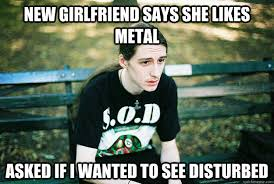 new girlfriend says she likes metal asked if I wanted to see ... via Relatably.com
