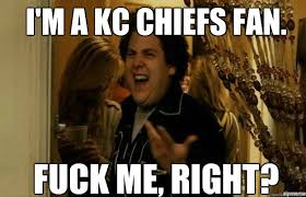I'm a KC Chiefs Fan. FUCK ME, RIGHT? - fuck me right - quickmeme via Relatably.com