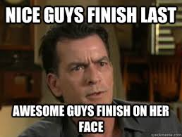 Nice guys finish last Awesome guys finish on her face - Charlie ... via Relatably.com