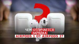 Чем отличается зарядка AirPods 1 от AirPods 2?