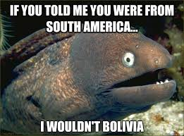 If you told me you were from South America... I wouldn't Bolivia ... via Relatably.com