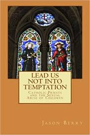 Lead Us Not Into <b>Temptation</b>: Catholic Priests and the Sexual Abuse ...