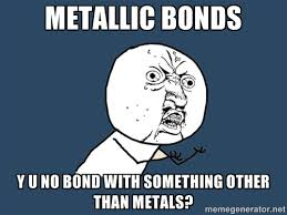 Metallic bonds Y U No bond with something other than metals? - Y U ... via Relatably.com