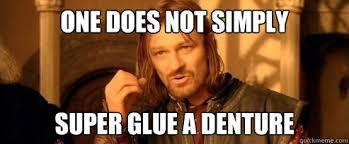 One does not simply Super Glue a Denture - One Does Not Simpl ... via Relatably.com