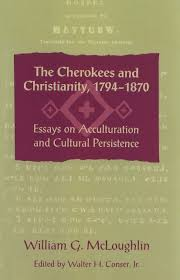 the cherokees and christianity 1794 1870 essays on acculturation the cherokees and christianity 1794 1870 essays on acculturation and cultural persistence walter conser jr 9780820331386 amazon com books