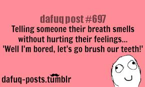 "bad breath FOR MORE OF ""DAFUQ POSTS"" click..."