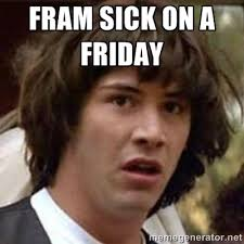 Fram sick on a Friday - Conspiracy Keanu | Meme Generator via Relatably.com