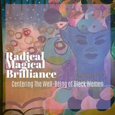 Radical Magical Brilliance: Centering The Well-Being of Black Women