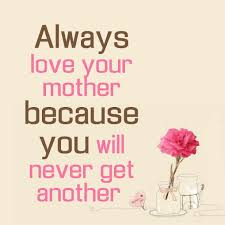 Always <b>Love Your Mother</b> Because You Will Never Get Another