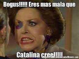 Bogus!!!!! Eres mas mala que Catalina creel!!!! | Catalina Creeal meme via Relatably.com