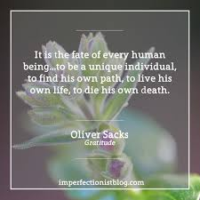 oliver sacks on gratitude the imperfectionist it is the fate of every human being to be a unique individual to his own path to live his own life to die his own death