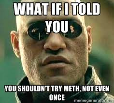 What if I told you You shouldn't try meth, not even once - What if ... via Relatably.com