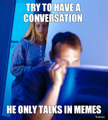 Tries to have a conversation, he only talks in memes meme