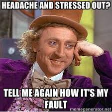 Headache and stressed out? Tell me again how it's my fault - willy ... via Relatably.com