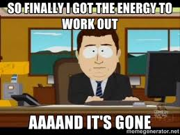 so finally i got the energy to work out aaaand it's gone - south ... via Relatably.com