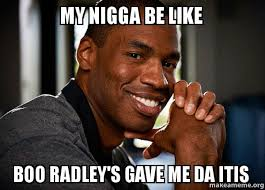My nigga be like Boo radley's gave me da itis - Good Guy Jason ... via Relatably.com