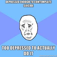 Depressed enough to contemplate suicide Too depressed to actually ... via Relatably.com
