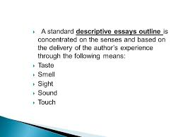 a descriptive essay how to write a descriptive essay  writing  a standard descriptive essays outline is concentrated on the senses and based on the delivery