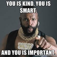 YOU IS KIND. YOU IS SMART. AND YOU IS IMPORTANT. - Mr T   Meme ... via Relatably.com