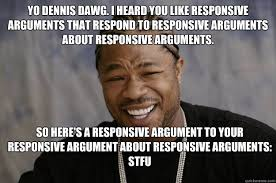Yo Dennis Dawg. I heard you like responsive arguments that respond ... via Relatably.com