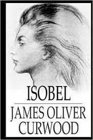 <b>Isobel</b>: <b>James Oliver Curwood</b>: 9781979756709: Amazon.com: Books