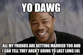 Yo dawg all my friends are getting married too and i can tell they ... via Relatably.com