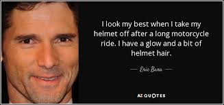 Eric Bana quote: I look my best when I take my helmet off... via Relatably.com