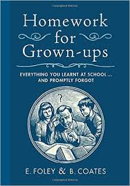 Homework for Grown ups  Everything You Learned at School and     Homework for Grown ups  Everything You Learned at School and Promptly Forgot  E  Foley  B  Coates                 Amazon com  Books