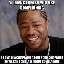 Yo Dawg I Heard You Like Complaining So I Made A Complaint About ... via Relatably.com