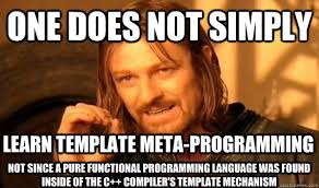ONE DOES NOT SIMPLY Learn template meta-programming not since a ... via Relatably.com