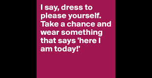i say dress to please yourself take a chance and wear something i say dress to please yourself take a chance and wear something that says here i am today post by sophh on boldomatic