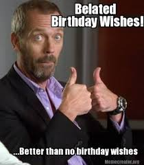 Meme Creator - Belated Birthday Wishes! ...Better than no birthday ... via Relatably.com