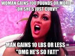 "Woman gains 100 pounds or more = ""oh she's just curvy"" Man gains ... via Relatably.com"