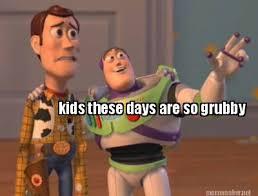 Meme Maker - kids these days are so grubby Meme Maker! via Relatably.com