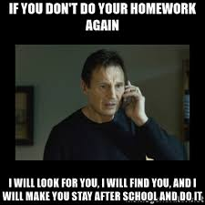 If you don     t do your homework again I will look for you  I will     Meme Generator I will find you and kill you   If you don     t do your homework